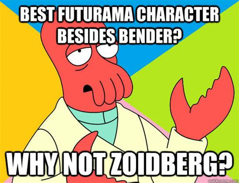 Bender Meme - best futurama character besides bender why not zoidberg