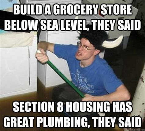 Plumbing Meme - build a grocery store below sea level they said section 8