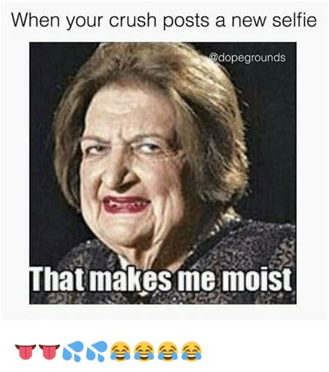 You Make Me Moist Meme - when your crush posts a new selfie that makes me moist