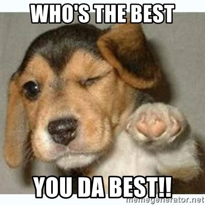 Da Best Memes - who s the best you da best fist bump puppy meme