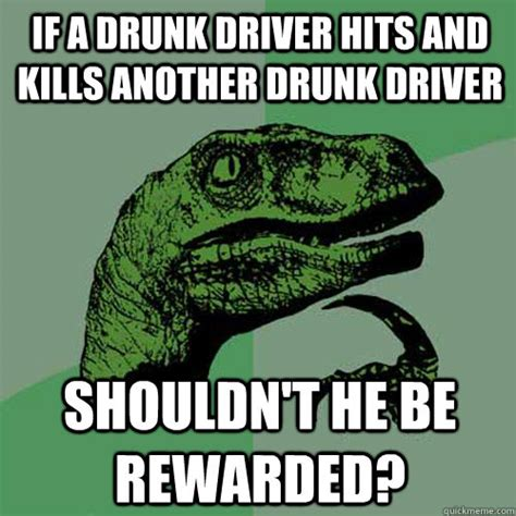 Drunk Driving Meme - if a drunk driver hits and kills another drunk driver