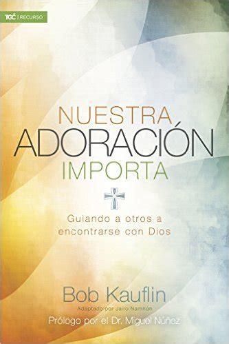 nuestra adoraci 243 n importa guiando a otros a encontrarse con dios bob kauflin libro cristiano
