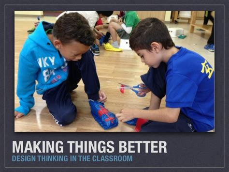 design thinking in the classroom making things better design thinking in the classroom