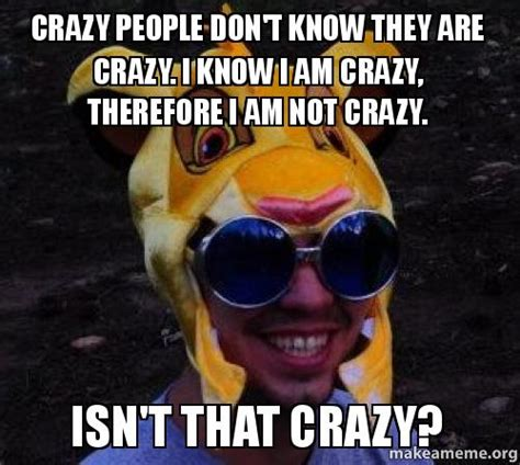 crazy people don t know they are crazy i know i am crazy