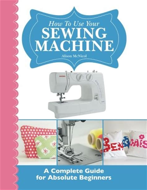 machine learning for absolute beginners a plain introduction how to use your sewing machine a complete guide for