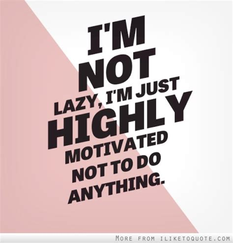 And Im by Im Not Lazy Quotes Quotesgram