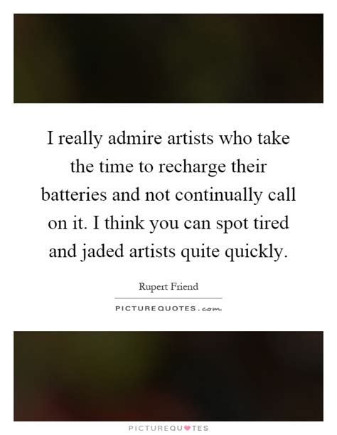 A Time To Recharge by I Really Admire Artists Who Take The Tim By Rupert Friend