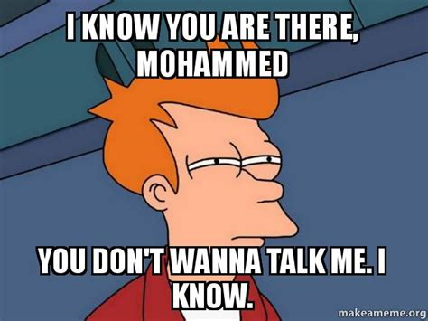 You Don T Know Me Meme - i know you are there mohammed you don t wanna talk me i