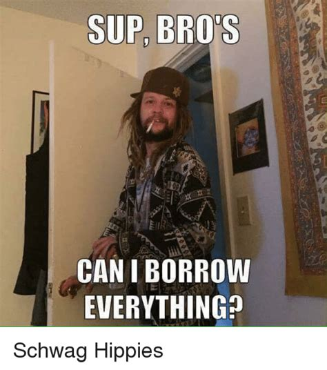 sup bros can borrow everything schwag hippies borrow