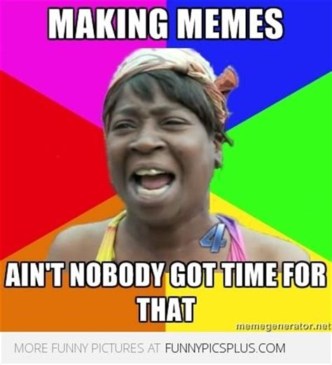 Ain T Nobody Got Time For That Meme Generator - 479 best ain t nobody got time for that images on pinterest