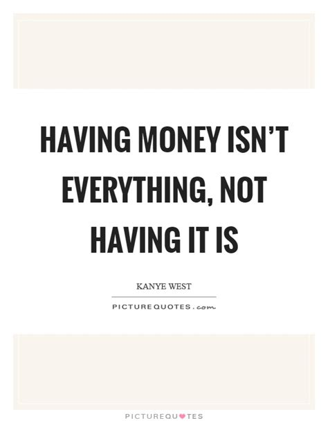 Essay About Money Isnt Everything In by Money Isn T Everything Not It Is Picture Quotes