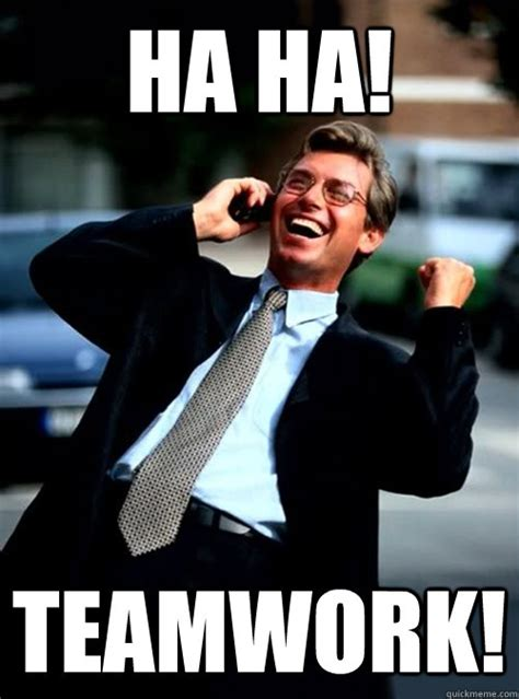 Teamwork Meme - ha ha teamwork ha ha business quickmeme