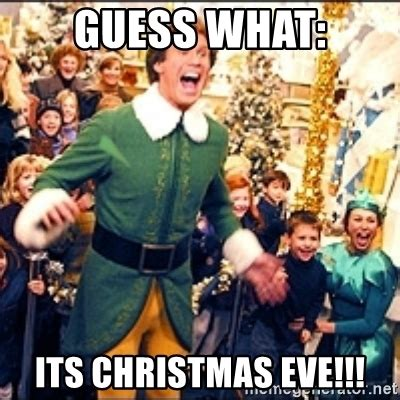 Christmas Eve Meme - guess what its christmas eve buddy elf meme generator