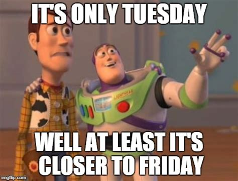 Tuesday Meme - pics for gt its only tuesday meme