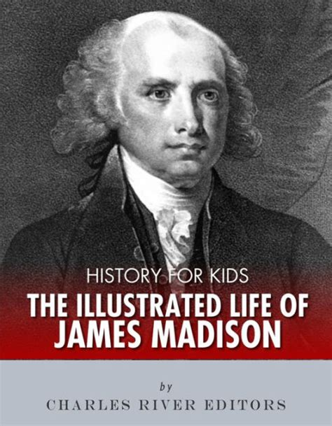 biography facts about james madison history for kids the illustrated life of james madison by