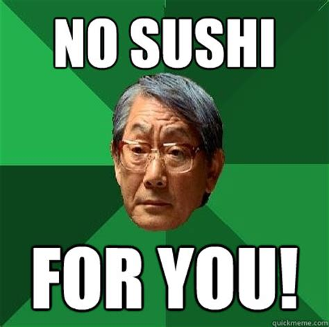 Sushi Meme - no sushi for you high expectations asian father quickmeme