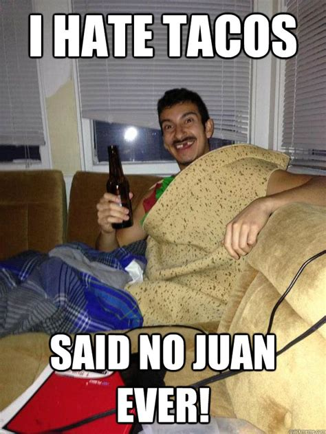 I Said No Meme - i hate tacos said no juan ever taco man quickmeme