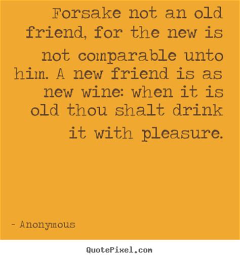 forsake not an old friend for the new is not comparable