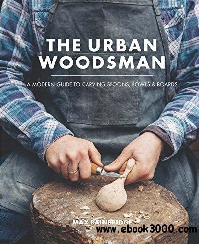 the urban woodsman a 0857833774 the urban woodsman a modern guide to carving spoons