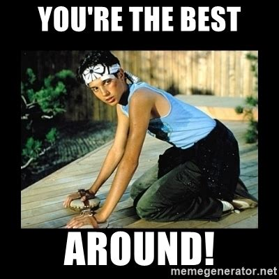 Your The Best Meme - you re the best around the karate kid meme generator