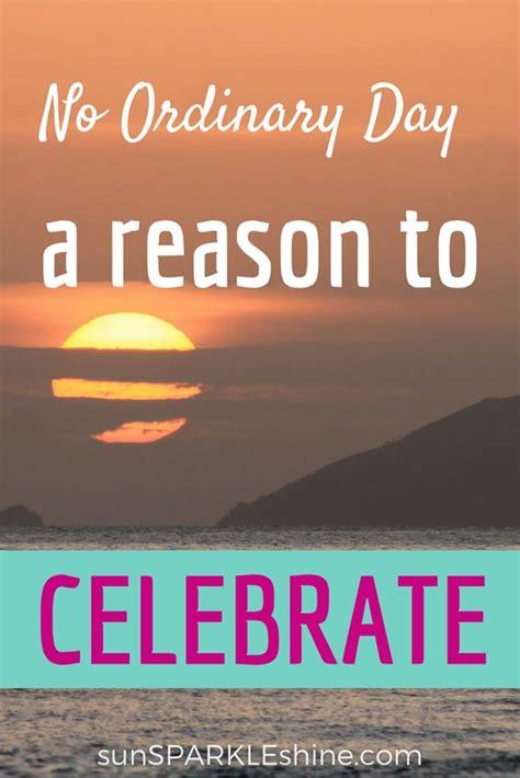 day reason celebrate no ordinary day a reason to celebrate sunsparkleshine