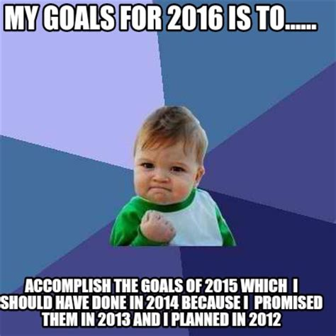 Which Meme Are You - meme creator my goals for 2016 is to accomplish