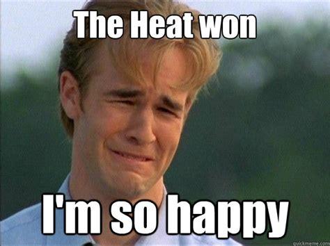 The Heat Meme - the heat won i m so happy dawson sad quickmeme