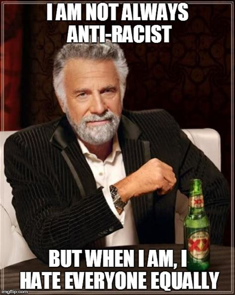 Anti Racist Memes - the most anti racist man in the world imgflip