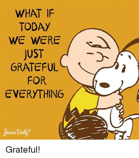 What If Memes - what if today we were just grateful for everything