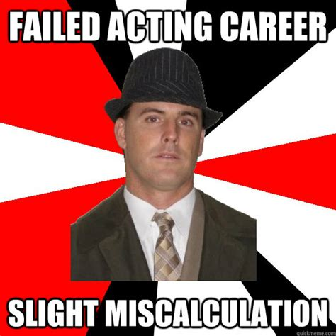 Acting Memes - failed acting career slight miscalculation wannabe