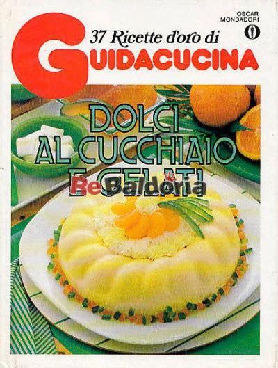 la cucina italiana ricette d oro 37 ricette d oro di guidacucina dolci al cucchiaio e