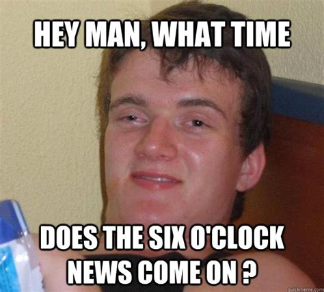 Hey Gay Meme - hey man what time does the six o clock news come on
