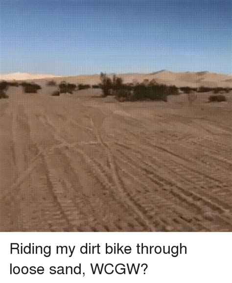 where can i ride my motocross bike riding my dirt bike through loose sand wcgw wcgw meme