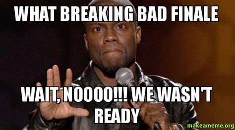 Breaking Bad Finale Meme - what breaking bad finale wait noooo we wasn t ready