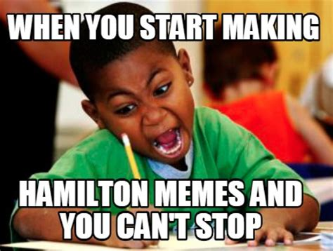 Make Video Meme - meme creator when you start making hamilton memes and