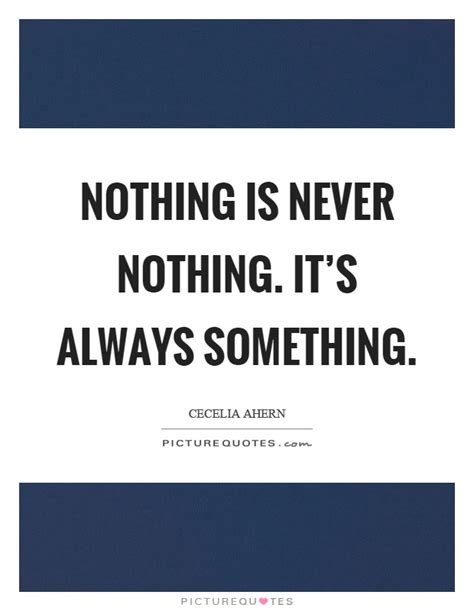 nothing is never nothing it s always something picture