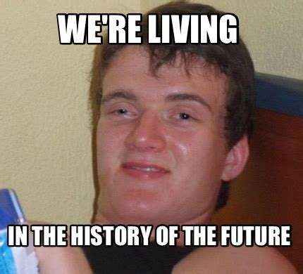 meme creator we re living in the history of the future