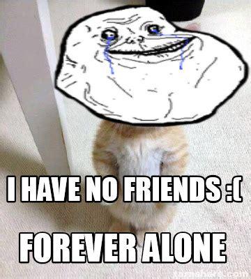 Friends Forever Meme - meme creator i have no friends forever alone meme