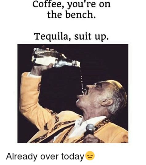 Drunk Mexican Meme - coffee you re on the bench tequila suit up already over
