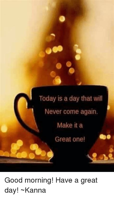 Today Is A Day today is a day that will never come again make it a great