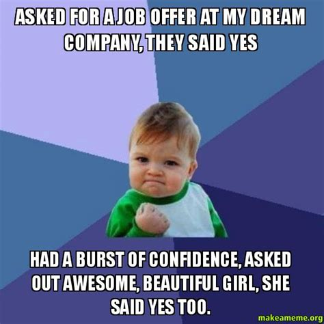 Awesome Girlfriend Meme - asked for a job offer at my dream company they said yes