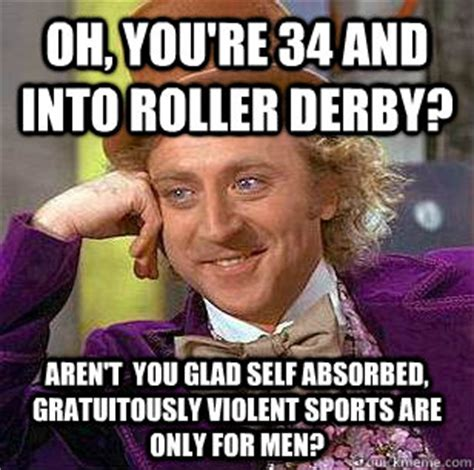 Roller Derby Meme - oh you re 34 and into roller derby aren t you glad self