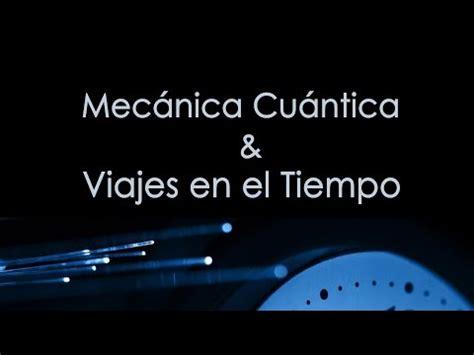 viaje en el tiempo 8408068407 mec 225 nica cu 225 ntica y viajes en el tiempo youtube
