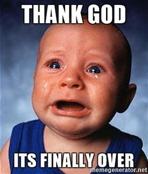 Finally Meme - thank god its finally over crying baby meme generator