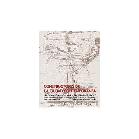 libro ciudad real contemporanea libro constructores de la ciudad contemporanea aproximaci 243 n disciplinar a trav 233 s de los textos