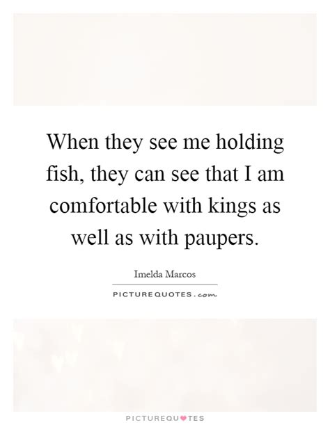 i am comfortable when they see me holding fish they can see that i am