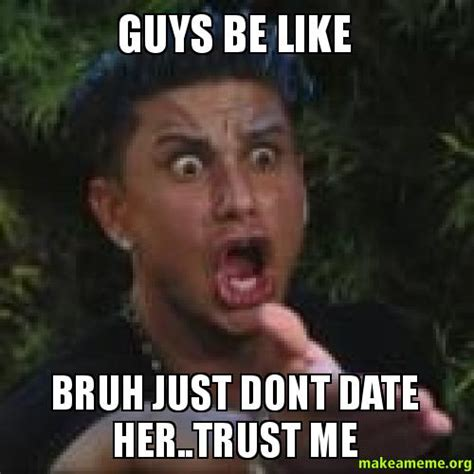 Guys Be Like Meme - guys be like bruh just dont date her trust me make a meme