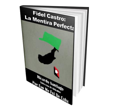 fidel castro la mentira perfecta recopilaciã n de articulos edition books libros publicados por eso me fui de cuba