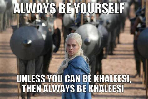 Khaleesi Meme - always be khaleesi game of thrones