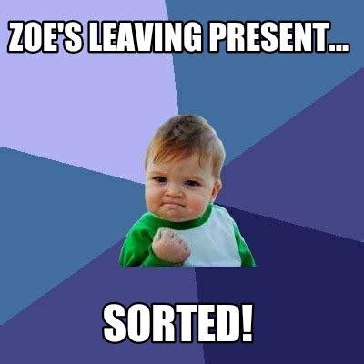 Zoe Meme - meme creator zoe s leaving present sorted meme